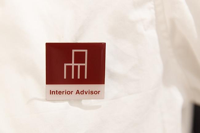店頭にはインテリアとスタイリングの悩みを解決してくれる知識豊富な専門スタッフがいます。このバッジがインテリアアドバイザーの証です。